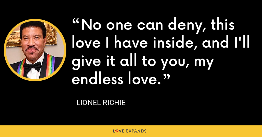 No one can deny, this love I have inside, and I'll give it all to you, my endless love. - Lionel Richie