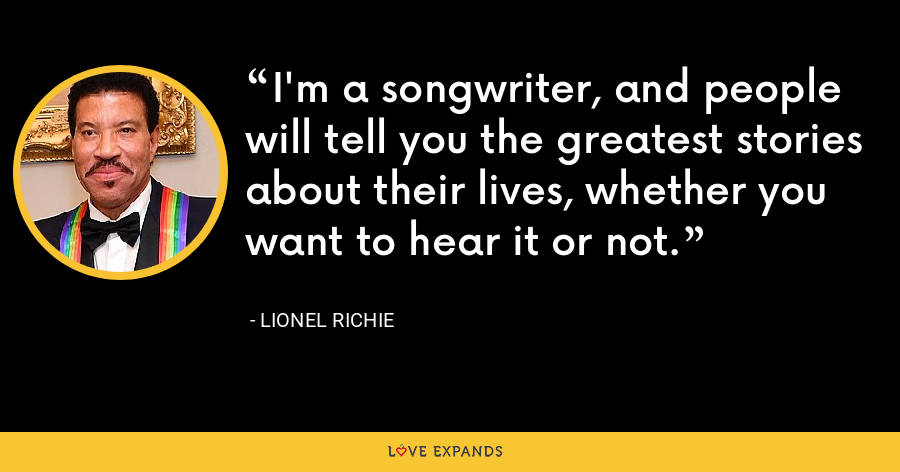 I'm a songwriter, and people will tell you the greatest stories about their lives, whether you want to hear it or not. - Lionel Richie