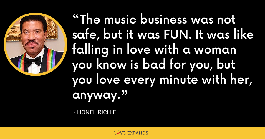 The music business was not safe, but it was FUN. It was like falling in love with a woman you know is bad for you, but you love every minute with her, anyway. - Lionel Richie