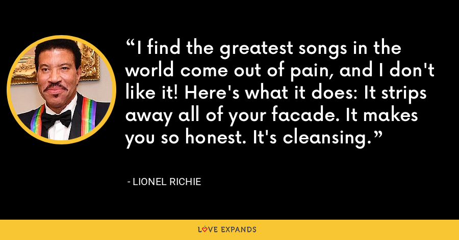 I find the greatest songs in the world come out of pain, and I don't like it! Here's what it does: It strips away all of your facade. It makes you so honest. It's cleansing. - Lionel Richie