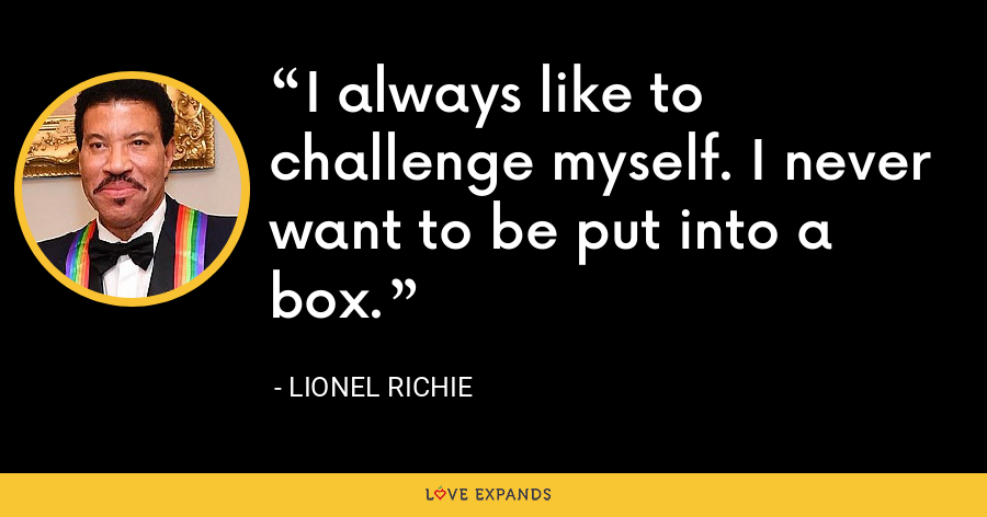 I always like to challenge myself. I never want to be put into a box. - Lionel Richie