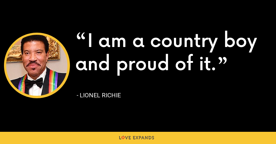 I am a country boy and proud of it. - Lionel Richie