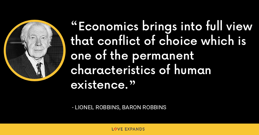 Economics brings into full view that conflict of choice which is one of the permanent characteristics of human existence. - Lionel Robbins, Baron Robbins