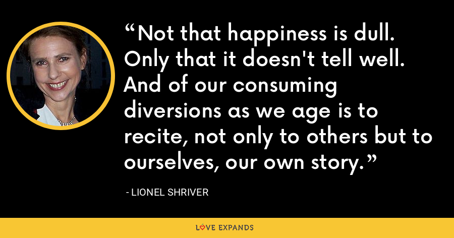 Not that happiness is dull. Only that it doesn't tell well. And of our consuming diversions as we age is to recite, not only to others but to ourselves, our own story. - Lionel Shriver