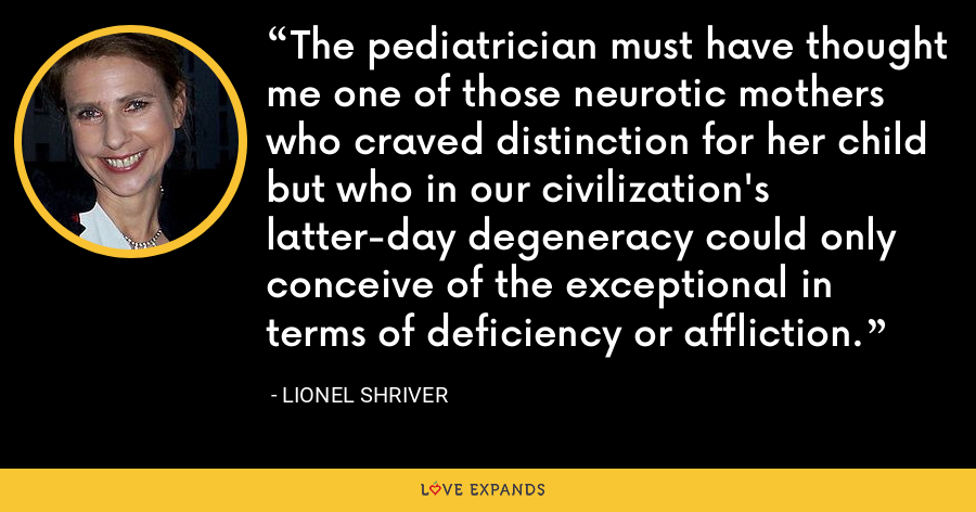 The pediatrician must have thought me one of those neurotic mothers who craved distinction for her child but who in our civilization's latter-day degeneracy could only conceive of the exceptional in terms of deficiency or affliction. - Lionel Shriver