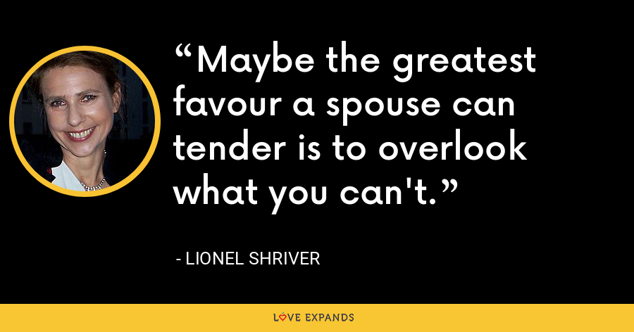 Maybe the greatest favour a spouse can tender is to overlook what you can't. - Lionel Shriver