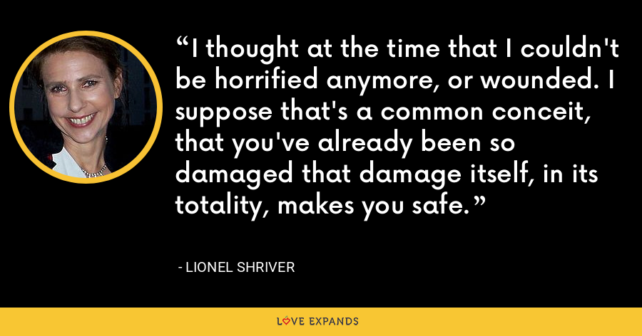 I thought at the time that I couldn't be horrified anymore, or wounded. I suppose that's a common conceit, that you've already been so damaged that damage itself, in its totality, makes you safe. - Lionel Shriver