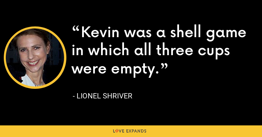 Kevin was a shell game in which all three cups were empty. - Lionel Shriver