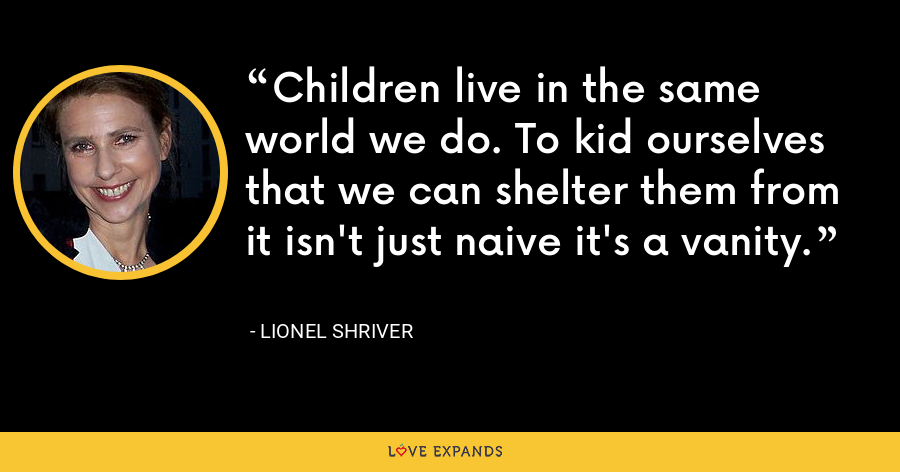 Children live in the same world we do. To kid ourselves that we can shelter them from it isn't just naive it's a vanity. - Lionel Shriver