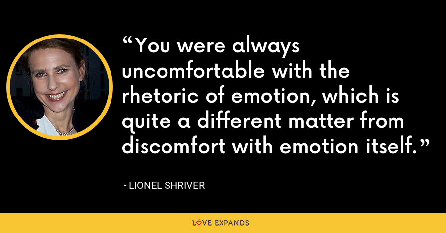 You were always uncomfortable with the rhetoric of emotion, which is quite a different matter from discomfort with emotion itself. - Lionel Shriver