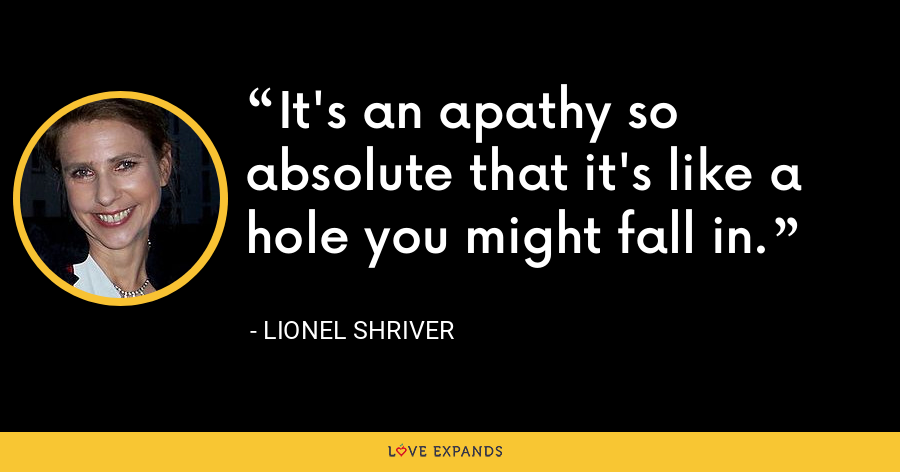 It's an apathy so absolute that it's like a hole you might fall in. - Lionel Shriver