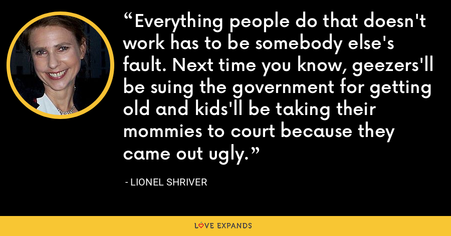 Everything people do that doesn't work has to be somebody else's fault. Next time you know, geezers'll be suing the government for getting old and kids'll be taking their mommies to court because they came out ugly. - Lionel Shriver