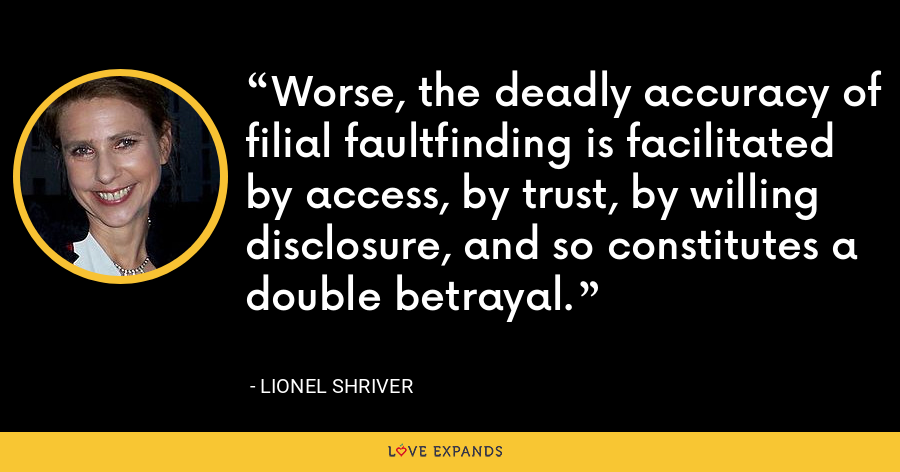 Worse, the deadly accuracy of filial faultfinding is facilitated by access, by trust, by willing disclosure, and so constitutes a double betrayal. - Lionel Shriver