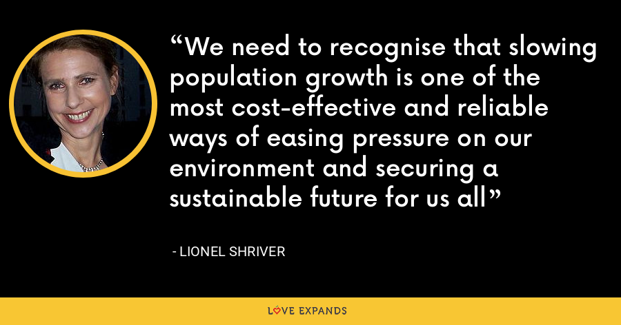 We need to recognise that slowing population growth is one of the most cost-effective and reliable ways of easing pressure on our environment and securing a sustainable future for us all - Lionel Shriver