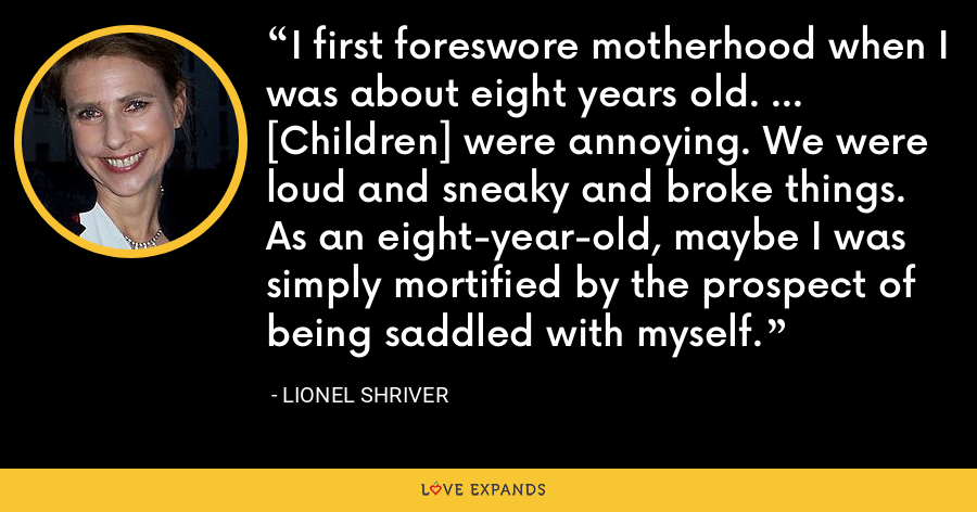 I first foreswore motherhood when I was about eight years old. ... [Children] were annoying. We were loud and sneaky and broke things. As an eight-year-old, maybe I was simply mortified by the prospect of being saddled with myself. - Lionel Shriver
