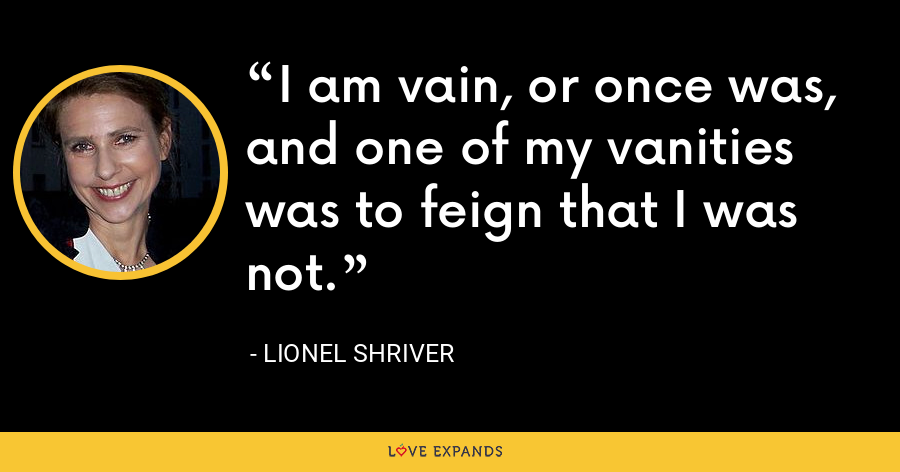 I am vain, or once was, and one of my vanities was to feign that I was not. - Lionel Shriver