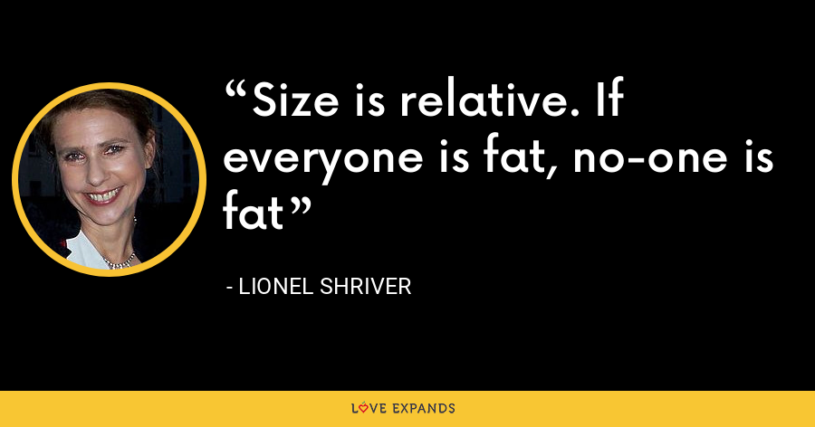 Size is relative. If everyone is fat, no-one is fat - Lionel Shriver
