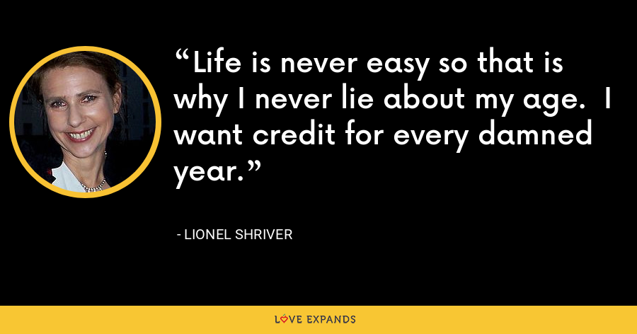 Life is never easy so that is why I never lie about my age.  I want credit for every damned year. - Lionel Shriver