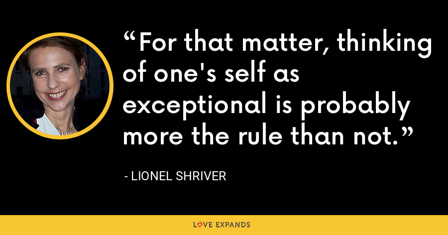 For that matter, thinking of one's self as exceptional is probably more the rule than not. - Lionel Shriver