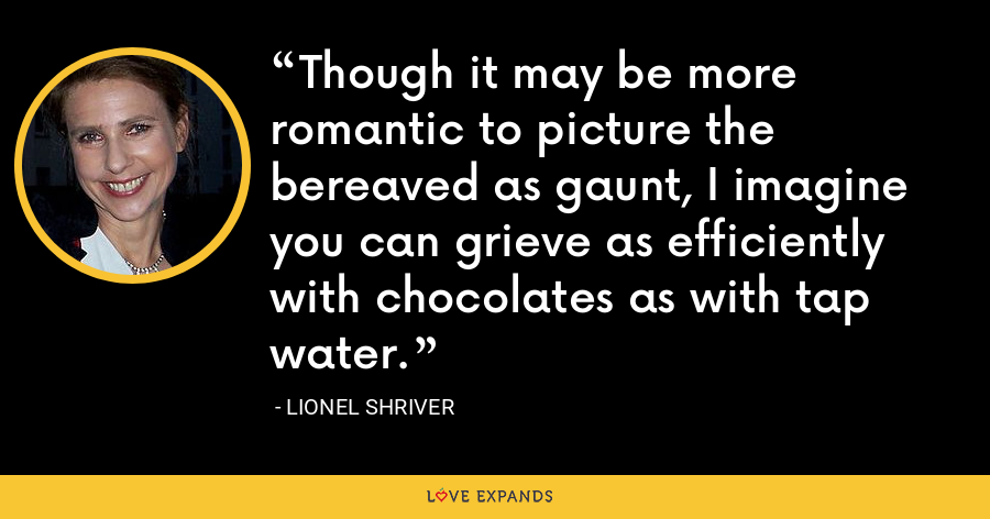 Though it may be more romantic to picture the bereaved as gaunt, I imagine you can grieve as efficiently with chocolates as with tap water. - Lionel Shriver
