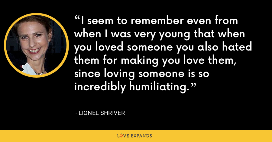 I seem to remember even from when I was very young that when you loved someone you also hated them for making you love them, since loving someone is so incredibly humiliating. - Lionel Shriver