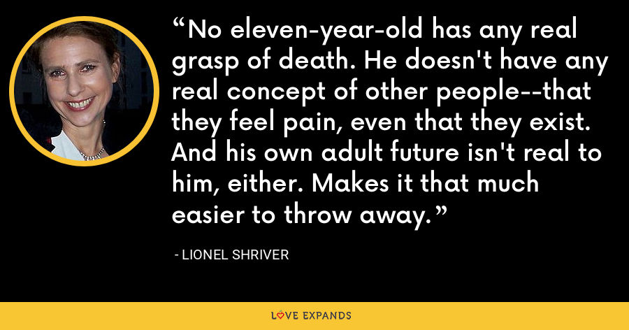 No eleven-year-old has any real grasp of death. He doesn't have any real concept of other people--that they feel pain, even that they exist. And his own adult future isn't real to him, either. Makes it that much easier to throw away. - Lionel Shriver