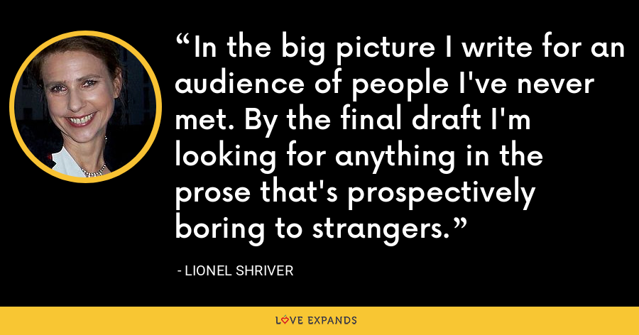 In the big picture I write for an audience of people I've never met. By the final draft I'm looking for anything in the prose that's prospectively boring to strangers. - Lionel Shriver