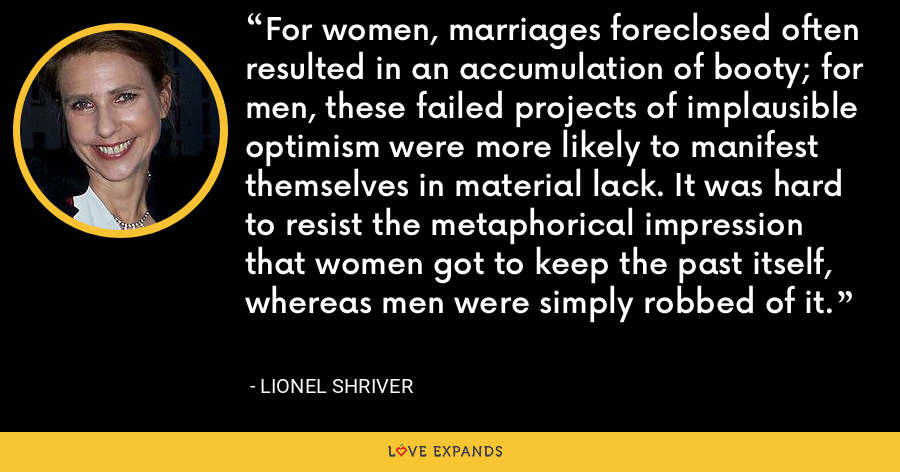 For women, marriages foreclosed often resulted in an accumulation of booty; for men, these failed projects of implausible optimism were more likely to manifest themselves in material lack. It was hard to resist the metaphorical impression that women got to keep the past itself, whereas men were simply robbed of it. - Lionel Shriver