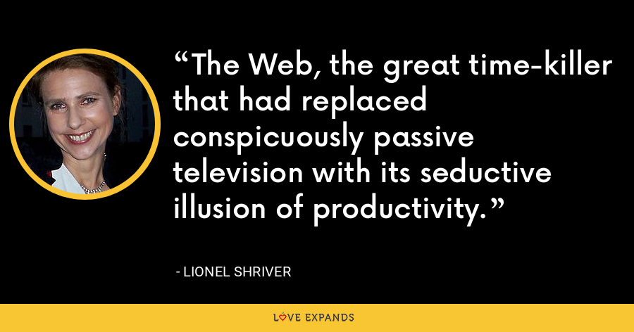 The Web, the great time-killer that had replaced conspicuously passive television with its seductive illusion of productivity. - Lionel Shriver