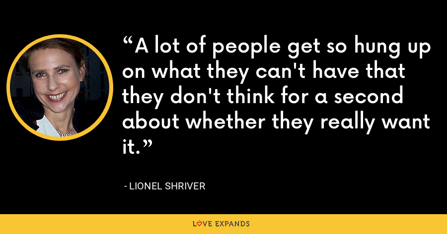 A lot of people get so hung up on what they can't have that they don't think for a second about whether they really want it. - Lionel Shriver