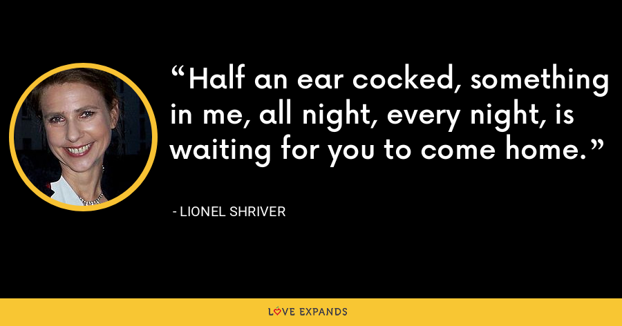 Half an ear cocked, something in me, all night, every night, is waiting for you to come home. - Lionel Shriver
