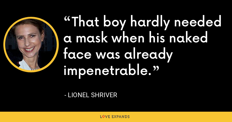 That boy hardly needed a mask when his naked face was already impenetrable. - Lionel Shriver
