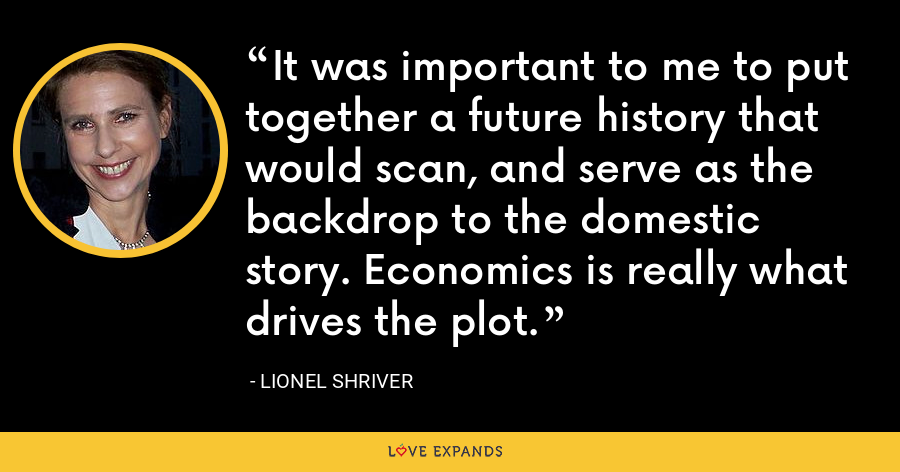 It was important to me to put together a future history that would scan, and serve as the backdrop to the domestic story. Economics is really what drives the plot. - Lionel Shriver