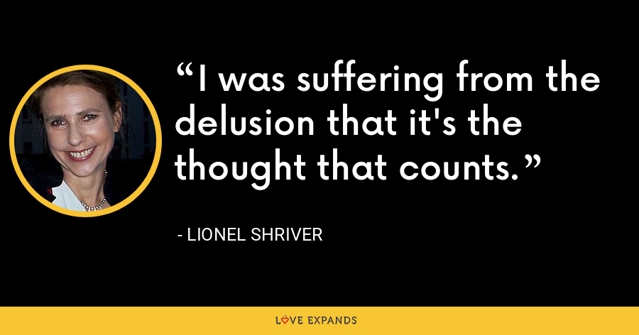 I was suffering from the delusion that it's the thought that counts. - Lionel Shriver