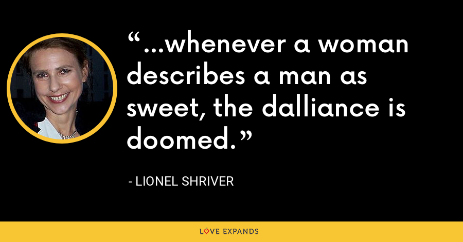 ...whenever a woman describes a man as sweet, the dalliance is doomed. - Lionel Shriver