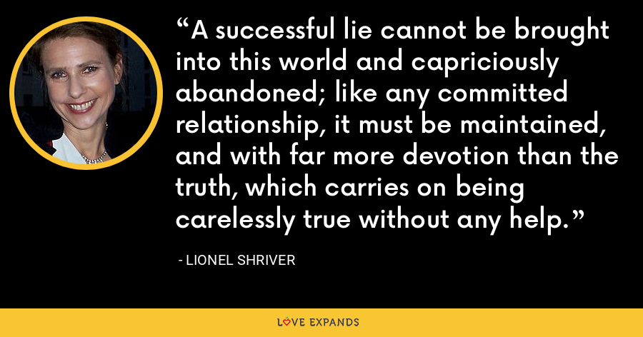 A successful lie cannot be brought into this world and capriciously abandoned; like any committed relationship, it must be maintained, and with far more devotion than the truth, which carries on being carelessly true without any help. - Lionel Shriver