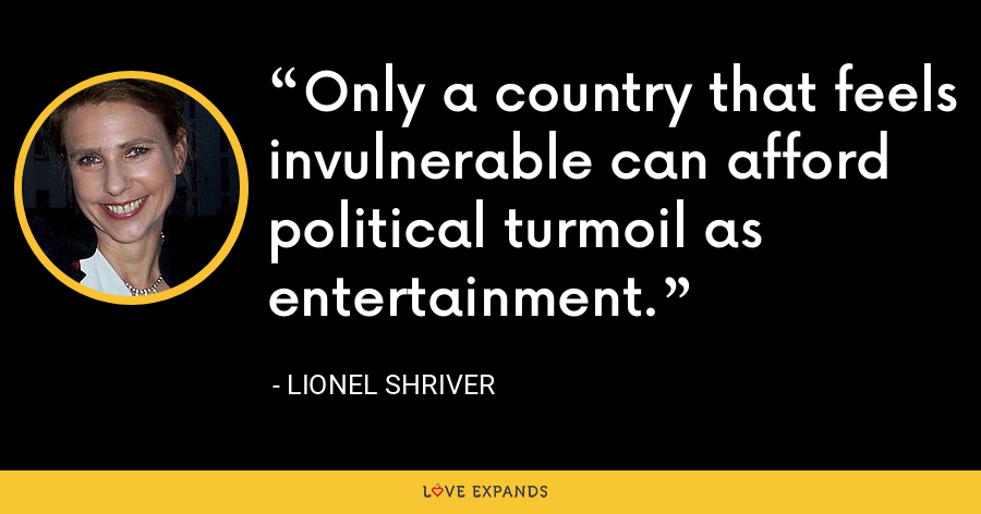 Only a country that feels invulnerable can afford political turmoil as entertainment. - Lionel Shriver