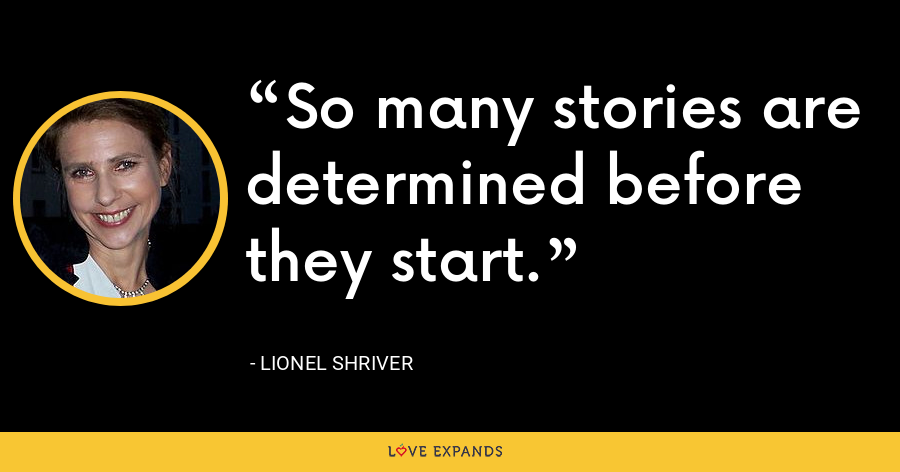 So many stories are determined before they start. - Lionel Shriver