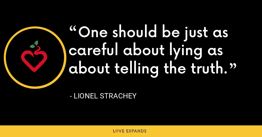 One should be just as careful about lying as about telling the truth. - Lionel Strachey
