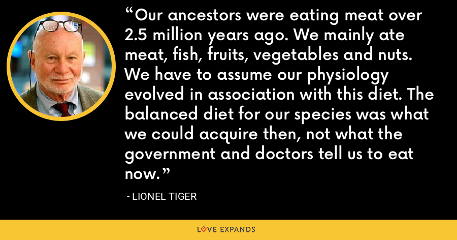 Our ancestors were eating meat over 2.5 million years ago. We mainly ate meat, fish, fruits, vegetables and nuts. We have to assume our physiology evolved in association with this diet. The balanced diet for our species was what we could acquire then, not what the government and doctors tell us to eat now. - Lionel Tiger