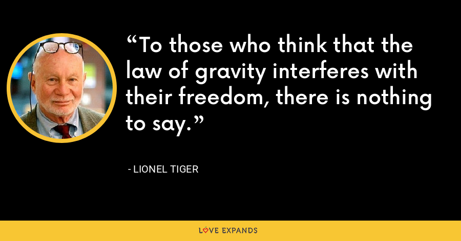 To those who think that the law of gravity interferes with their freedom, there is nothing to say. - Lionel Tiger