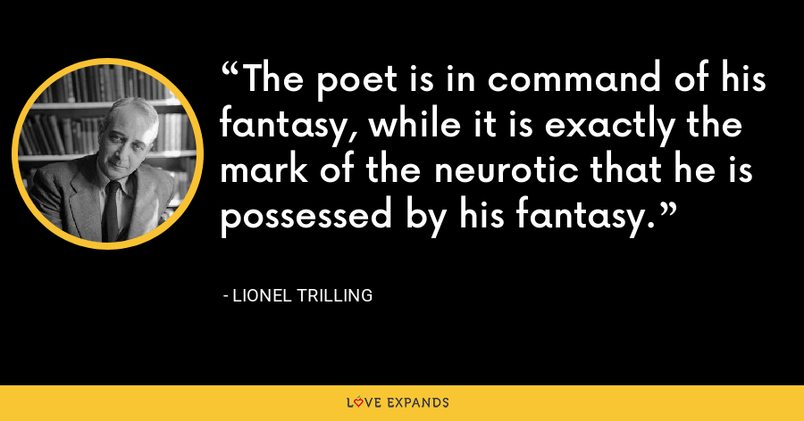 The poet is in command of his fantasy, while it is exactly the mark of the neurotic that he is possessed by his fantasy. - Lionel Trilling
