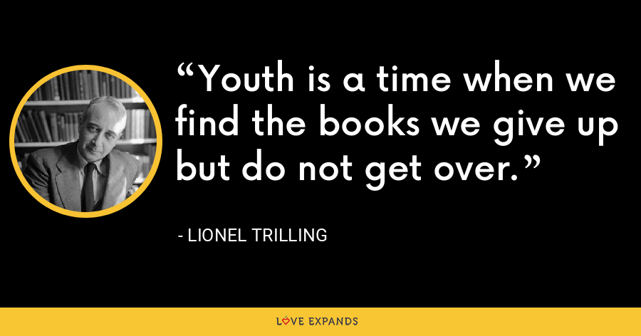 Youth is a time when we find the books we give up but do not get over. - Lionel Trilling