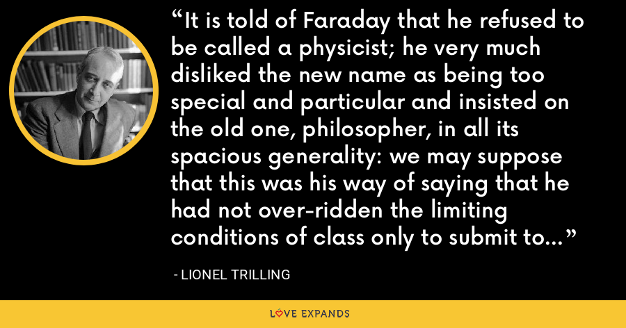 It is told of Faraday that he refused to be called a physicist; he very much disliked the new name as being too special and particular and insisted on the old one, philosopher, in all its spacious generality: we may suppose that this was his way of saying that he had not over-ridden the limiting conditions of class only to submit to the limitation of a profession. - Lionel Trilling