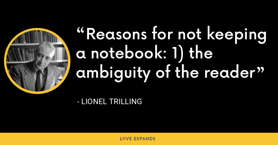 Reasons for not keeping a notebook: 1) the ambiguity of the reader - Lionel Trilling