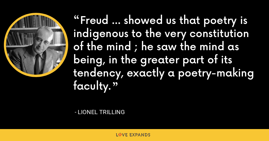 Freud ... showed us that poetry is indigenous to the very constitution of the mind ; he saw the mind as being, in the greater part of its tendency, exactly a poetry-making faculty. - Lionel Trilling