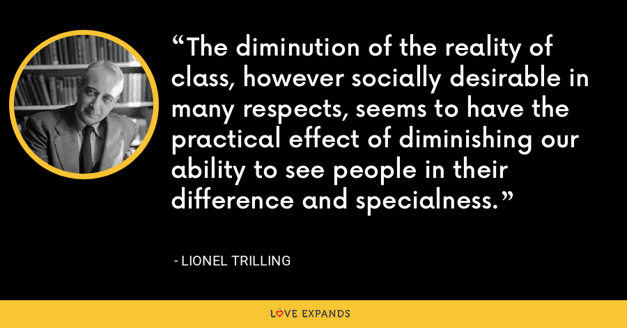 The diminution of the reality of class, however socially desirable in many respects, seems to have the practical effect of diminishing our ability to see people in their difference and specialness. - Lionel Trilling
