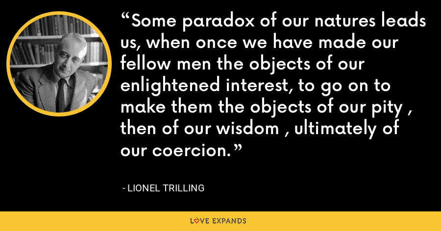 Some paradox of our natures leads us, when once we have made our fellow men the objects of our enlightened interest, to go on to make them the objects of our pity , then of our wisdom , ultimately of our coercion. - Lionel Trilling