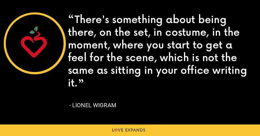 There's something about being there, on the set, in costume, in the moment, where you start to get a feel for the scene, which is not the same as sitting in your office writing it. - Lionel Wigram