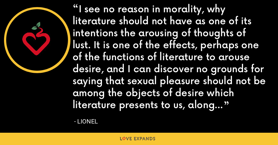 I see no reason in morality, why literature should not have as one of its intentions the arousing of thoughts of lust. It is one of the effects, perhaps one of the functions of literature to arouse desire, and I can discover no grounds for saying that sexual pleasure should not be among the objects of desire which literature presents to us, along with heroism, virtue, peace, death, food, wisdom, God, etc. - Lionel